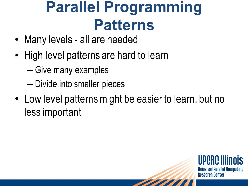 Parallel Programming Patterns Many levels - all are needed High level patterns are hard to learn – Give many examples – Divide into smaller pieces Low level patterns might be easier to learn, but no less important