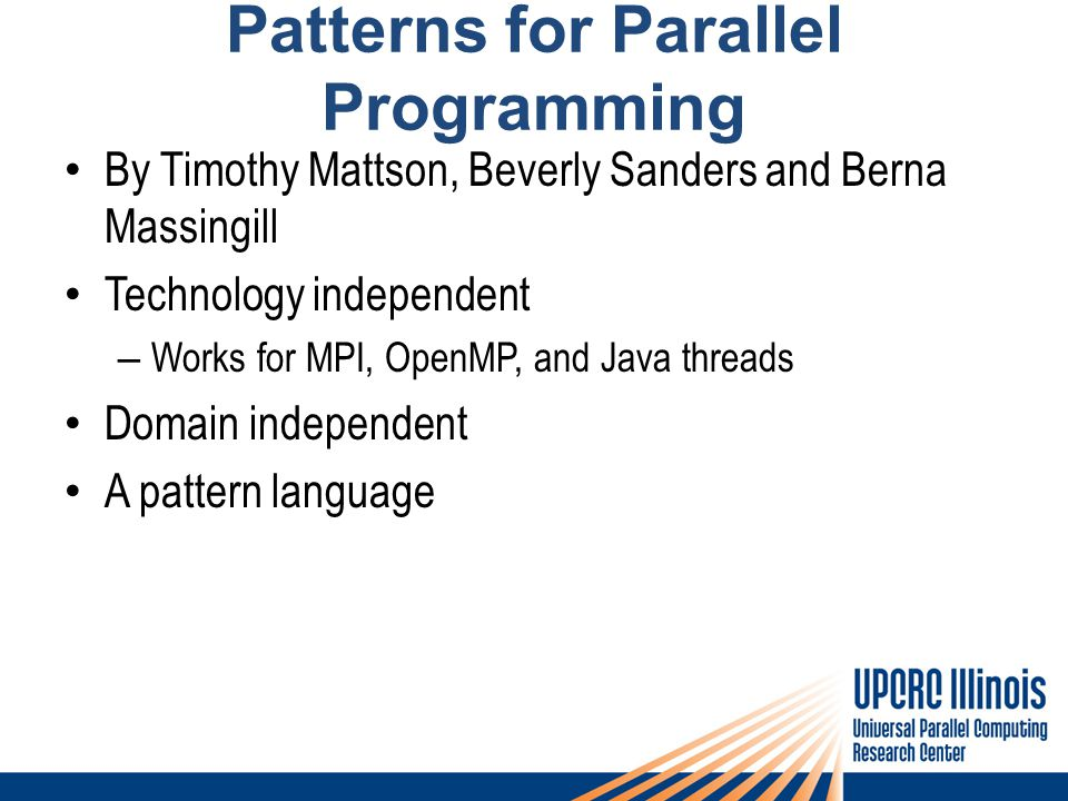 Patterns for Parallel Programming By Timothy Mattson, Beverly Sanders and Berna Massingill Technology independent – Works for MPI, OpenMP, and Java th