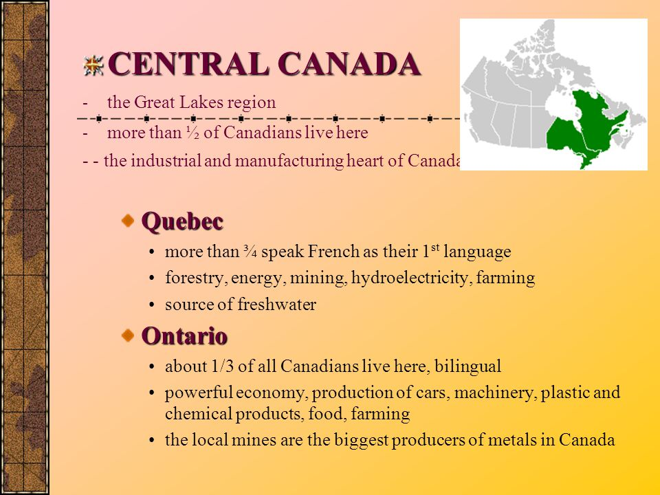 CENTRAL CANADA - the Great Lakes region - more than ½ of Canadians live here - - the industrial and manufacturing heart of Canada Quebec more than ¾ speak French as their 1 st language forestry, energy, mining, hydroelectricity, farming source of freshwater Ontario about 1/3 of all Canadians live here, bilingual powerful economy, production of cars, machinery, plastic and chemical products, food, farming the local mines are the biggest producers of metals in Canada
