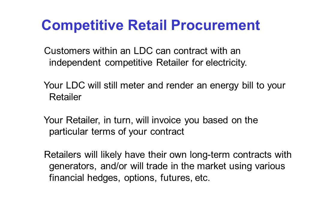 Competitive Retail Procurement Customers within an LDC can contract with an independent competitive Retailer for electricity.