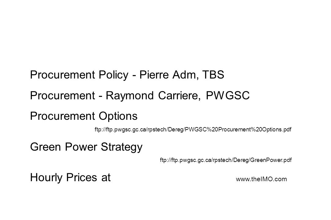 Procurement Policy - Pierre Adm, TBS Procurement - Raymond Carriere, PWGSC Procurement Options ftp://ftp.pwgsc.gc.ca/rpstech/Dereg/PWGSC%20Procurement%20Options.pdf Green Power Strategy ftp://ftp.pwgsc.gc.ca/rpstech/Dereg/GreenPower.pdf Hourly Prices at www.theIMO.com