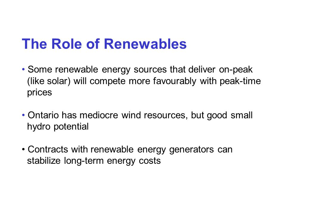 The Role of Renewables Some renewable energy sources that deliver on-peak (like solar) will compete more favourably with peak-time prices Ontario has mediocre wind resources, but good small hydro potential Contracts with renewable energy generators can stabilize long-term energy costs