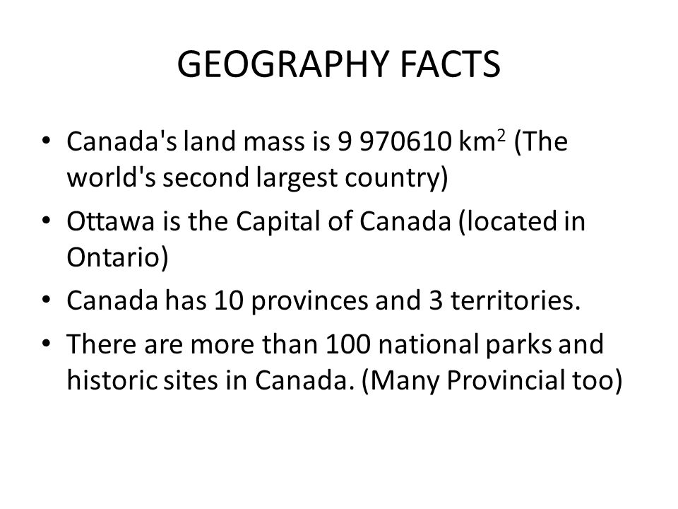 GEOGRAPHY FACTS Canada s land mass is 9 970610 km 2 (The world s second largest country) Ottawa is the Capital of Canada (located in Ontario) Canada has 10 provinces and 3 territories.