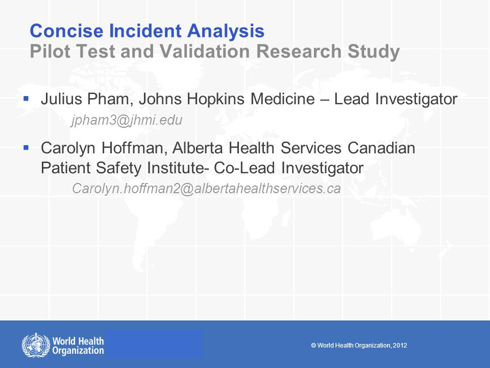 © World Health Organization, 2012 Concise Incident Analysis Pilot Test and Validation Research Study  Julius Pham, Johns Hopkins Medicine – Lead Investigator jpham3@jhmi.edu  Carolyn Hoffman, Alberta Health Services Canadian Patient Safety Institute- Co-Lead Investigator Carolyn.hoffman2@albertahealthservices.ca
