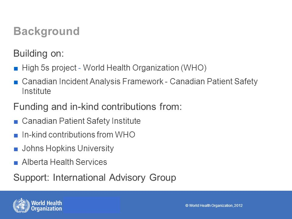 © World Health Organization, 2012 Background Building on: ■High 5s project - World Health Organization (WHO) ■Canadian Incident Analysis Framework - Canadian Patient Safety Institute Funding and in-kind contributions from: ■Canadian Patient Safety Institute ■In-kind contributions from WHO ■Johns Hopkins University ■Alberta Health Services Support: International Advisory Group