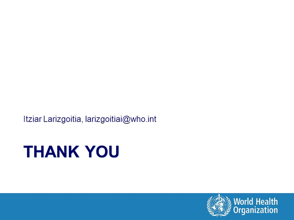 THANK YOU Itziar Larizgoitia, larizgoitiai@who.int