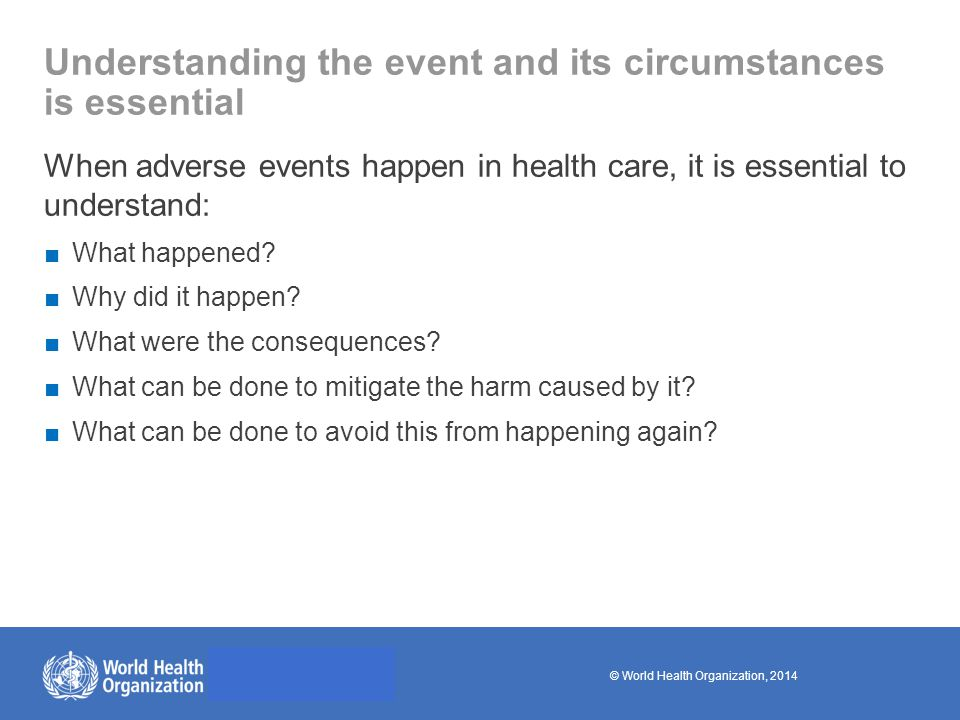 © World Health Organization, 2014 Towards building learning organizations ■One of the most frustrating aspects of healthcare is the apparent failure of health-care systems to learn from their mistakes ■Too often neither health-care providers nor health-care organizations advise others when a mishap occurs, nor do they share what they have learned when an investigation has been carried out.