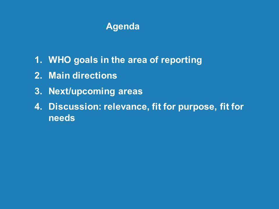 1.WHO goals in the area of reporting 2.Main directions 3.Next/upcoming areas 4.Discussion: relevance, fit for purpose, fit for needs Agenda