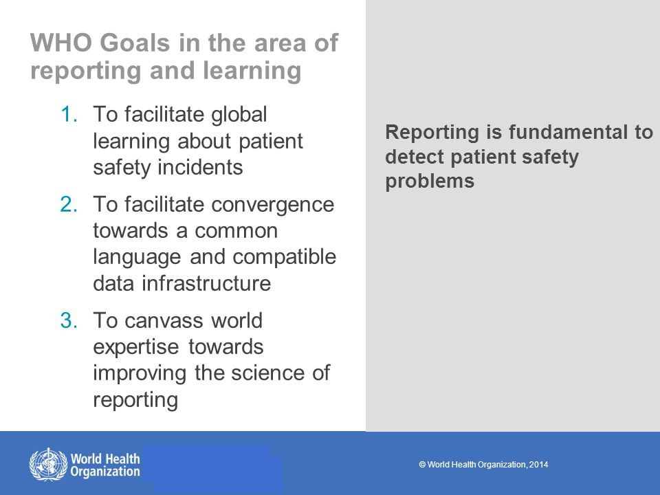 © World Health Organization, 2014 WHO Goals in the area of reporting and learning 1.To facilitate global learning about patient safety incidents 2.To facilitate convergence towards a common language and compatible data infrastructure 3.To canvass world expertise towards improving the science of reporting Reporting is fundamental to detect patient safety problems