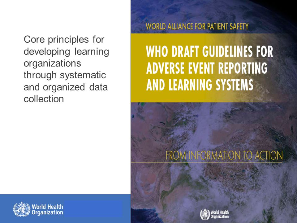 © World Health Organization, 2014 Reporting systems ■Must be safe & free of punishment ■Must lead to a constructive response: Feedback & recommendations for change ■Better to triangulate with other sources ■Pending: Lack of framework for data collection and of agreed taxonomy an issue