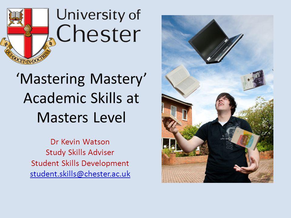 'Mastering Mastery' Academic Skills at Masters Level Dr Kevin Watson Study Skills Adviser Student Skills Development student.skills@chester.ac.uk