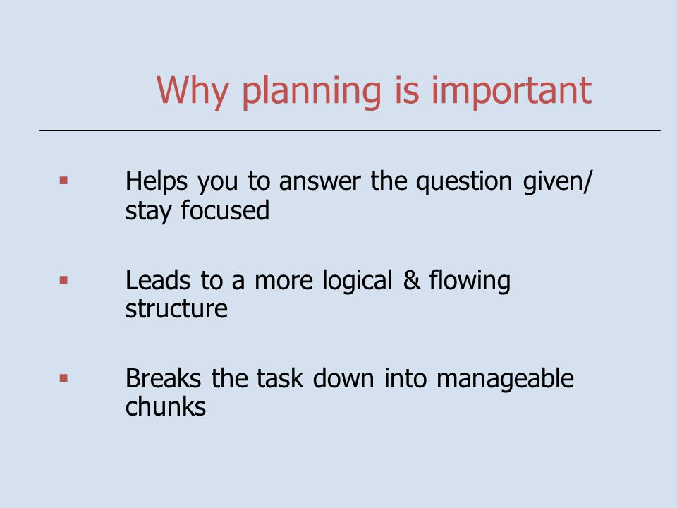 Why planning is important  Helps you to answer the question given/ stay focused  Leads to a more logical & flowing structure  Breaks the task down into manageable chunks