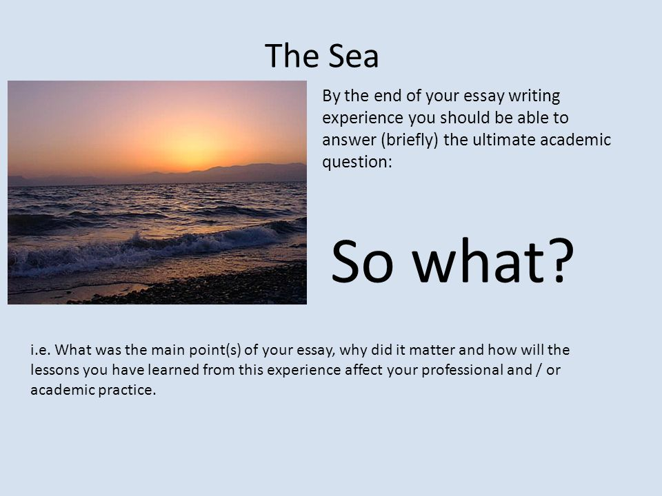 The Sea By the end of your essay writing experience you should be able to answer (briefly) the ultimate academic question: So what.