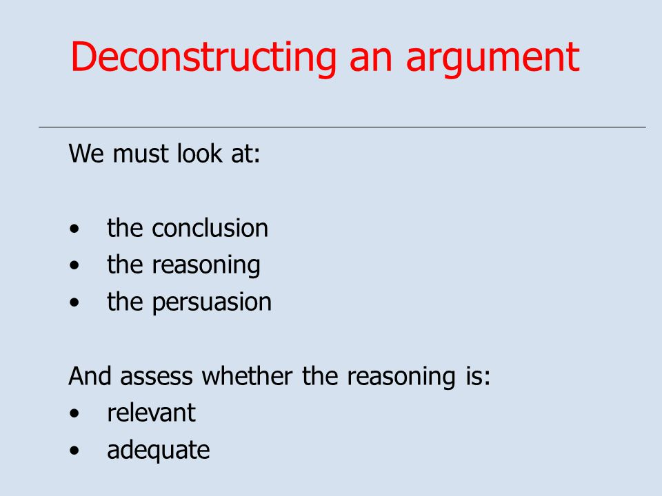 Deconstructing an argument We must look at: the conclusion the reasoning the persuasion And assess whether the reasoning is: relevant adequate