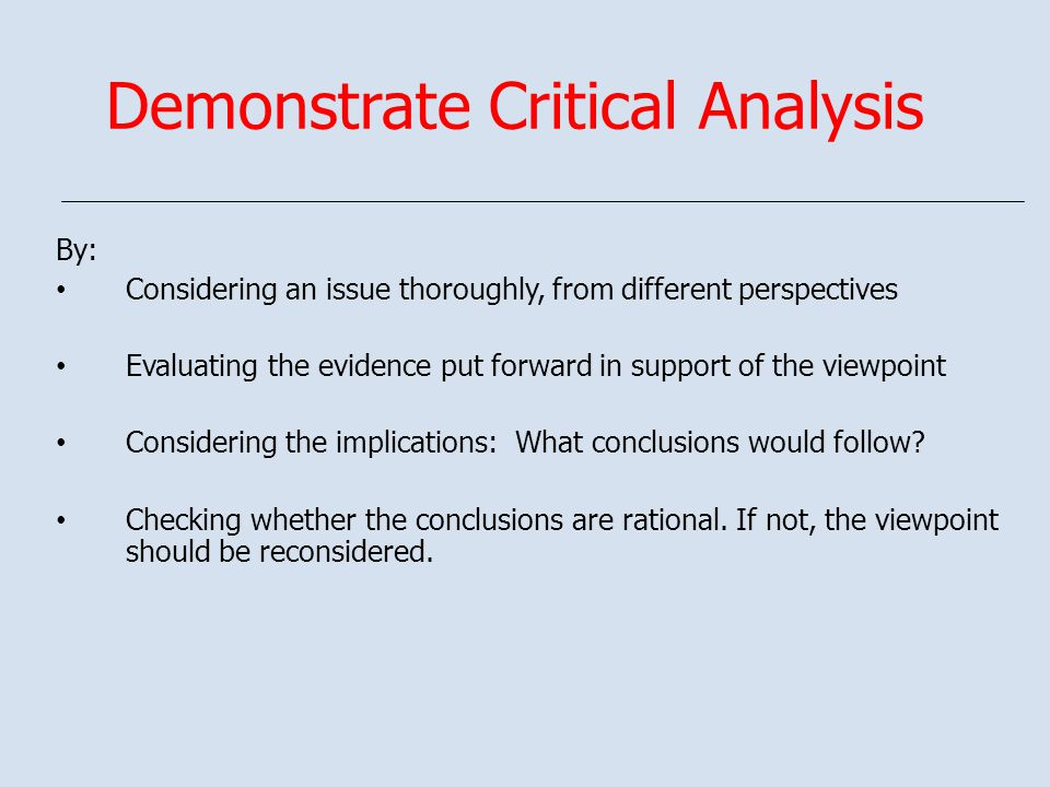 Demonstrate Critical Analysis By: Considering an issue thoroughly, from different perspectives Evaluating the evidence put forward in support of the viewpoint Considering the implications: What conclusions would follow.