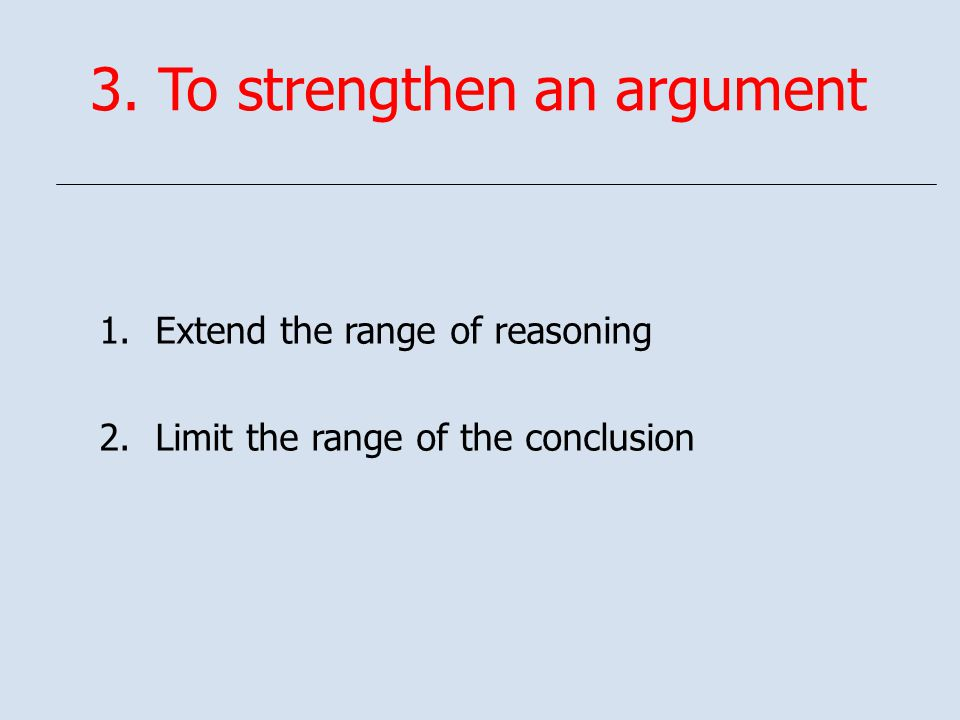 3. To strengthen an argument 1.Extend the range of reasoning 2.Limit the range of the conclusion