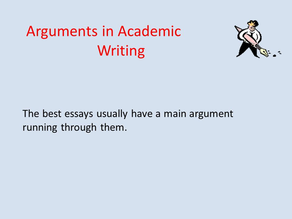 Arguments in Academic Writing The best essays usually have a main argument running through them.