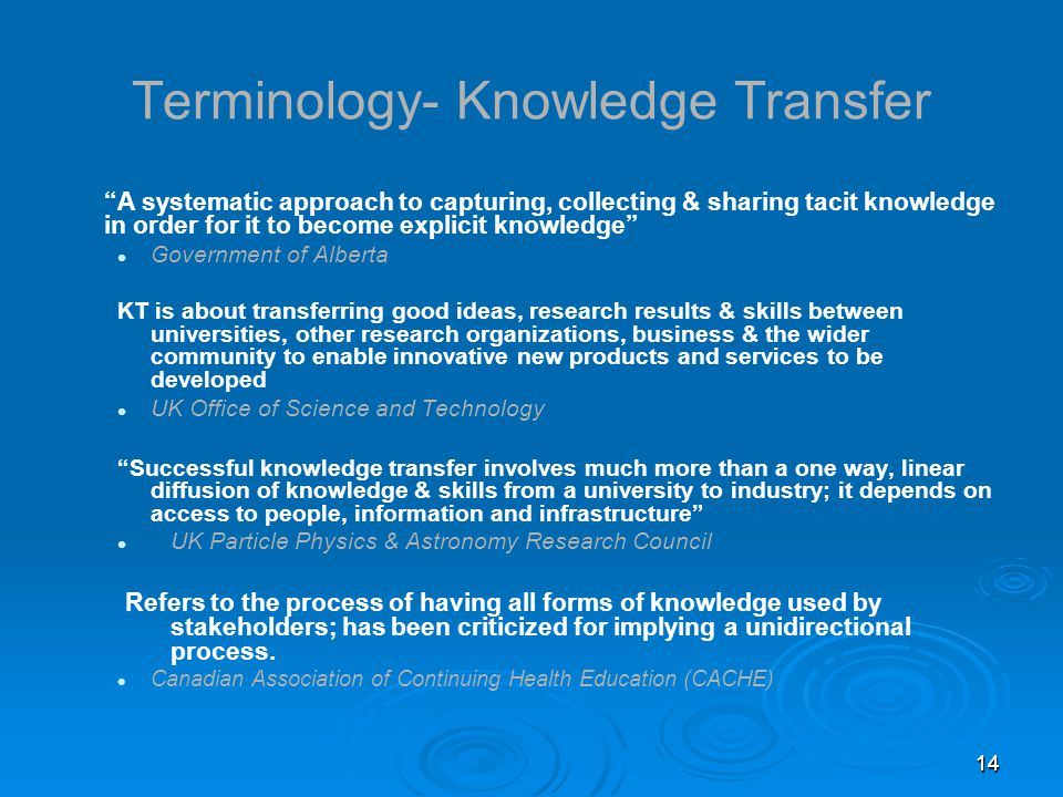 1414 Terminology- Knowledge Transfer A systematic approach to capturing, collecting & sharing tacit knowledge in order for it to become explicit knowledge Government of Alberta KT is about transferring good ideas, research results & skills between universities, other research organizations, business & the wider community to enable innovative new products and services to be developed UK Office of Science and Technology Successful knowledge transfer involves much more than a one way, linear diffusion of knowledge & skills from a university to industry; it depends on access to people, information and infrastructure UK Particle Physics & Astronomy Research Council Refers to the process of having all forms of knowledge used by stakeholders; has been criticized for implying a unidirectional process.