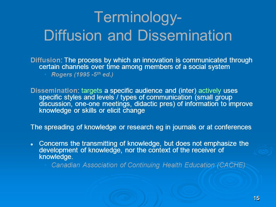 151515 Terminology- Diffusion and Dissemination Diffusion: The process by which an innovation is communicated through certain channels over time among members of a social system Rogers (1995 -5 th ed.) Dissemination: targets a specific audience and (inter) actively uses specific styles and levels / types of communication (small group discussion, one-one meetings, didactic pres) of information to improve knowledge or skills or elicit change The spreading of knowledge or research eg in journals or at conferences Concerns the transmitting of knowledge, but does not emphasize the development of knowledge, nor the context of the receiver of knowledge.