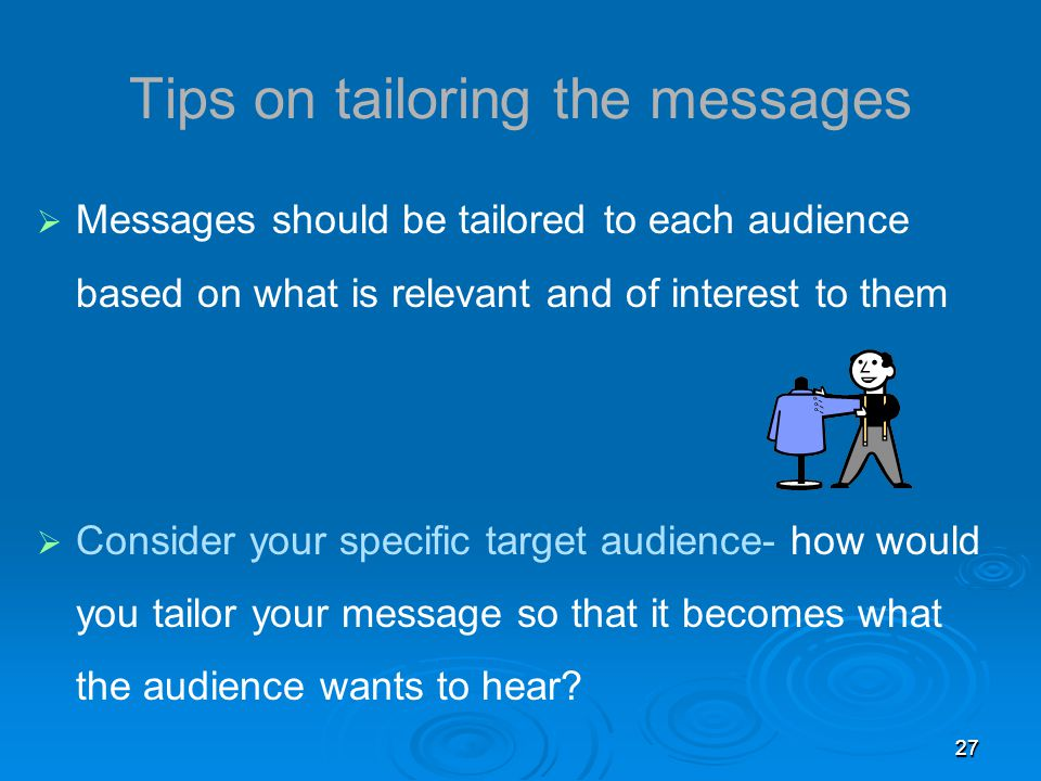 2727 Tips on tailoring the messages  Messages should be tailored to each audience based on what is relevant and of interest to them  Consider your specific target audience- how would you tailor your message so that it becomes what the audience wants to hear