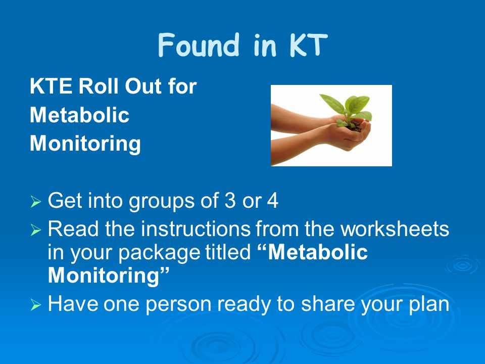Found in KT KTE Roll Out for Metabolic Monitoring  Get into groups of 3 or 4  Read the instructions from the worksheets in your package titled Metabolic Monitoring  Have one person ready to share your plan