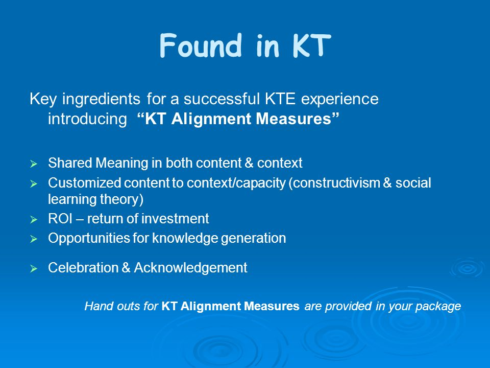 Found in KT Key ingredients for a successful KTE experience introducing KT Alignment Measures  Shared Meaning in both content & context  Customized content to context/capacity (constructivism & social learning theory)  ROI – return of investment  Opportunities for knowledge generation  Celebration & Acknowledgement Hand outs for KT Alignment Measures are provided in your package
