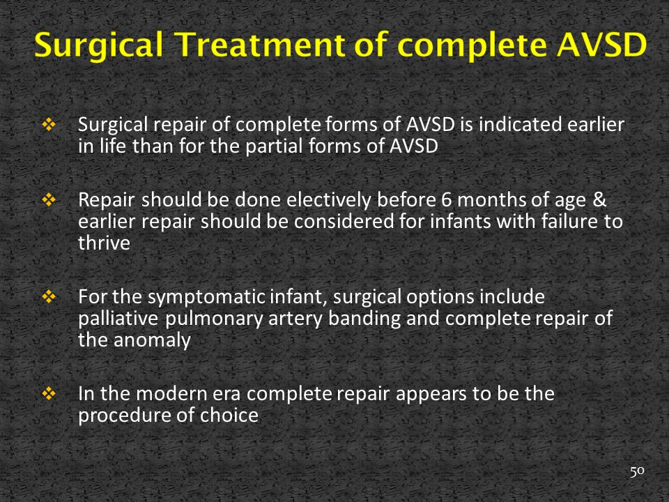  Surgical repair of complete forms of AVSD is indicated earlier in life than for the partial forms of AVSD  Repair should be done electively before
