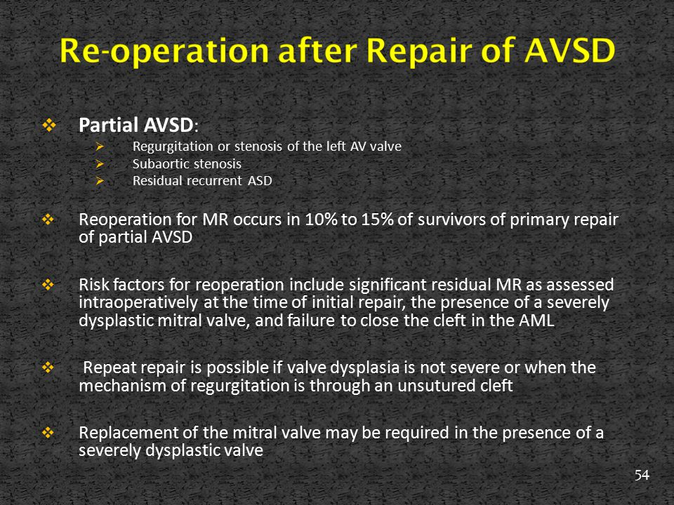  Partial AVSD :  Regurgitation or stenosis of the left AV valve  Subaortic stenosis  Residual recurrent ASD  Reoperation for MR occurs in 10% to