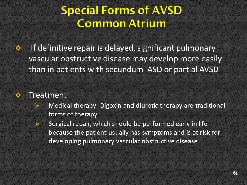  If definitive repair is delayed, significant pulmonary vascular obstructive disease may develop more easily than in patients with secundum ASD or pa