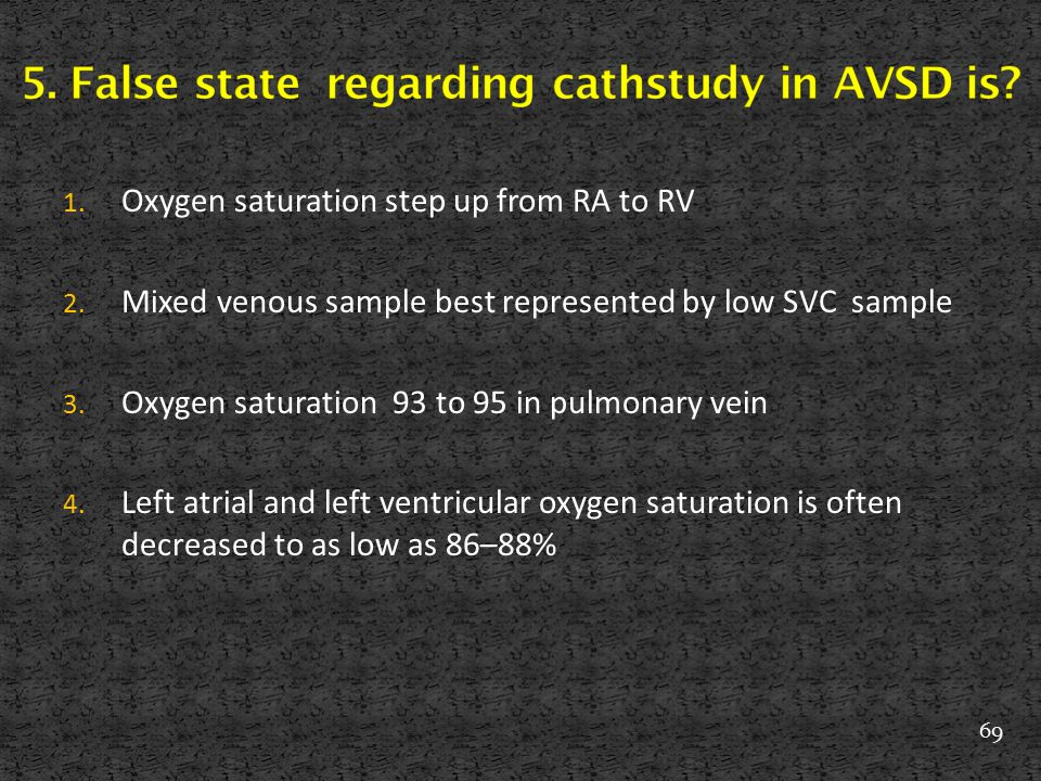 1. Oxygen saturation step up from RA to RV 2. Mixed venous sample best represented by low SVC sample 3. Oxygen saturation 93 to 95 in pulmonary vein 4