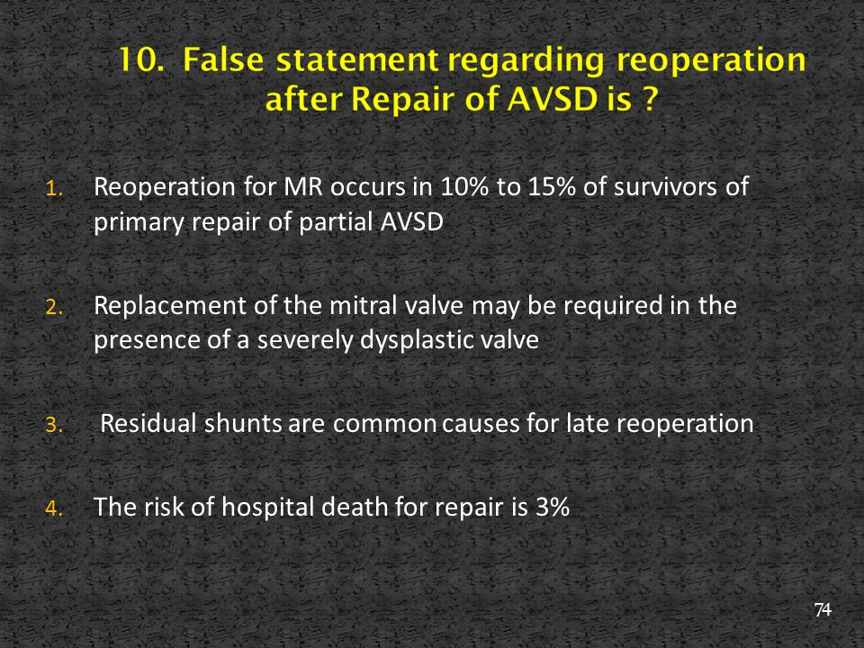 1. Reoperation for MR occurs in 10% to 15% of survivors of primary repair of partial AVSD 2. Replacement of the mitral valve may be required in the pr