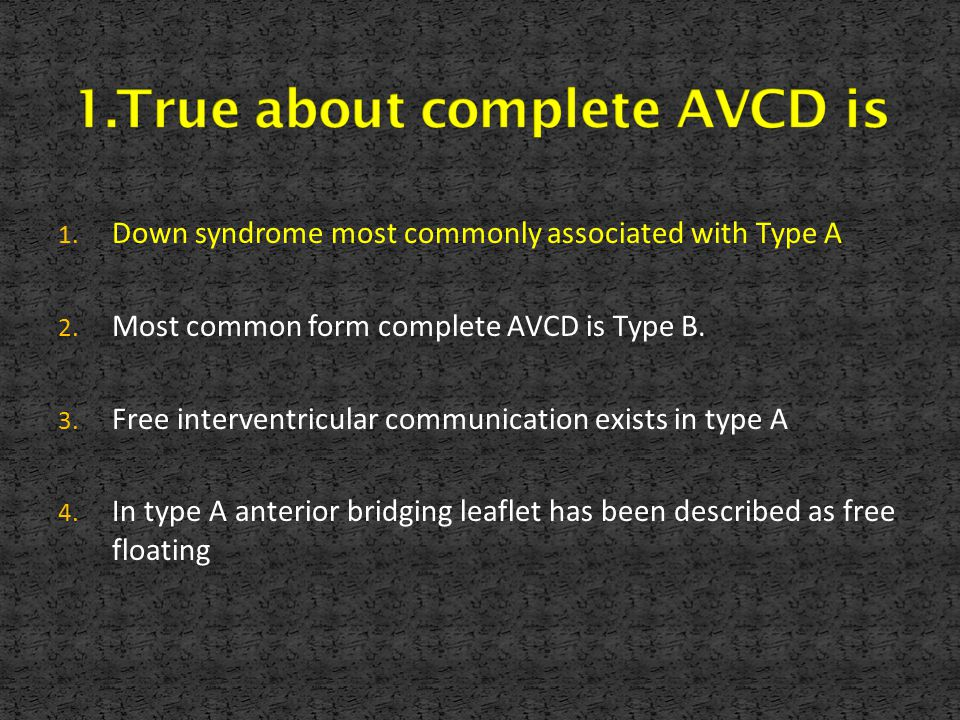 1. Down syndrome most commonly associated with Type A 2. Most common form complete AVCD is Type B. 3. Free interventricular communication exists in ty