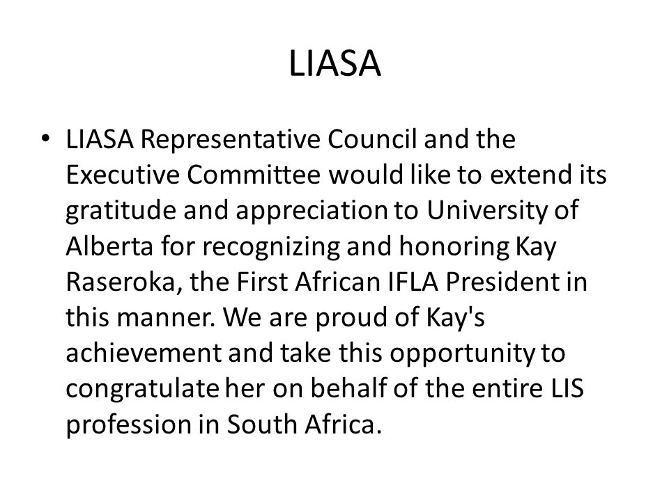 LIASA LIASA Representative Council and the Executive Committee would like to extend its gratitude and appreciation to University of Alberta for recognizing and honoring Kay Raseroka, the First African IFLA President in this manner.