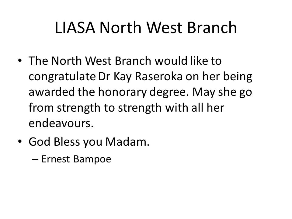 LIASA North West Branch The North West Branch would like to congratulate Dr Kay Raseroka on her being awarded the honorary degree. May she go from str