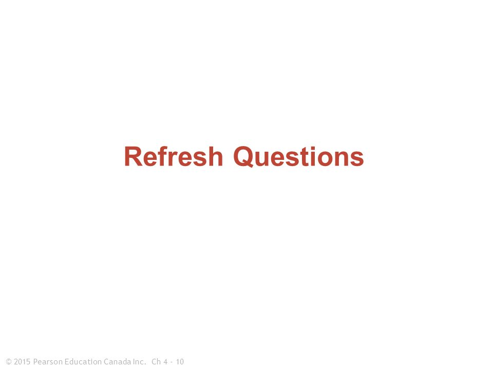 © 2015 Pearson Education Canada Inc.Ch 4 - 10 Refresh Questions