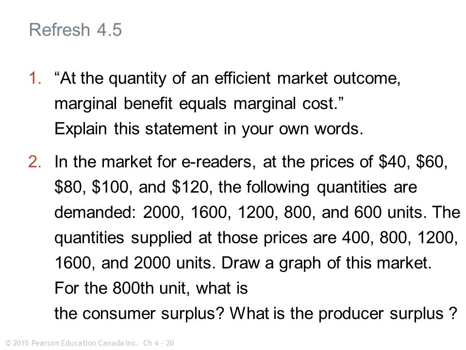 © 2015 Pearson Education Canada Inc.Ch 4 - 20 1. At the quantity of an efficient market outcome, marginal benefit equals marginal cost. Explain this statement in your own words.