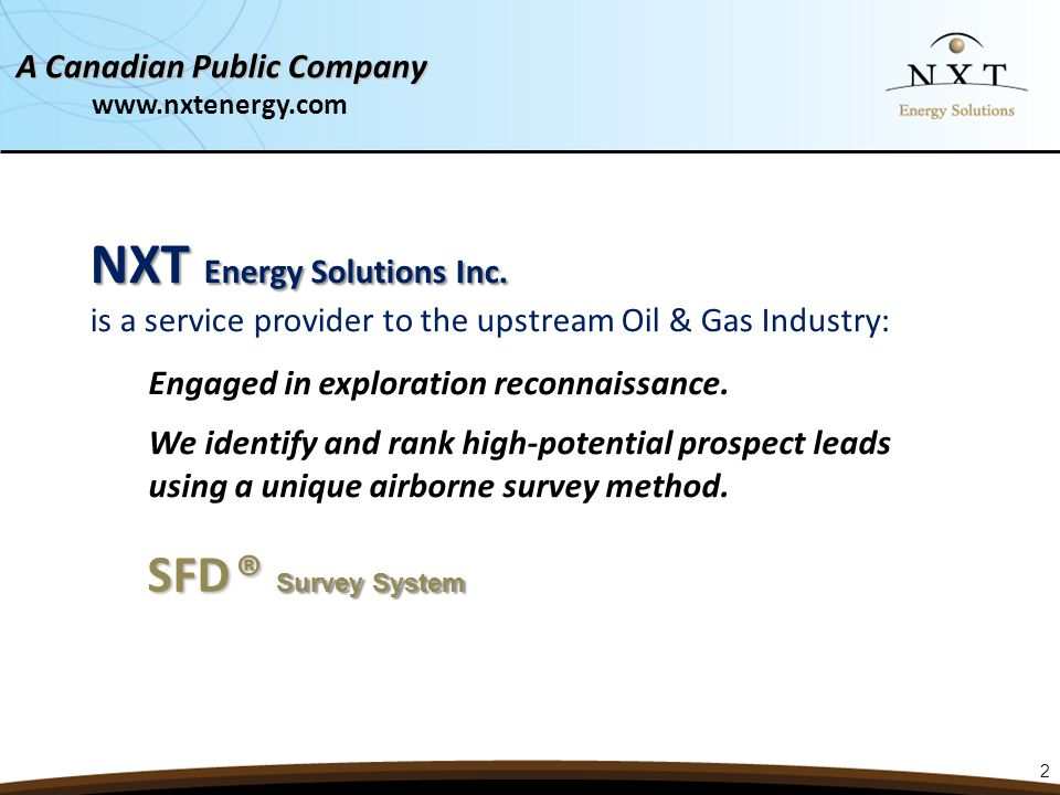 2 NXT Energy Solutions Inc. NXT Energy Solutions Inc. is a service provider to the upstream Oil & Gas Industry: SFD® Survey System SFD ® Survey System