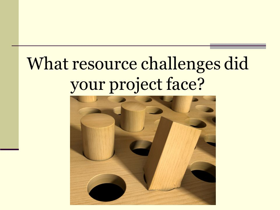 What resource challenges did your project face?