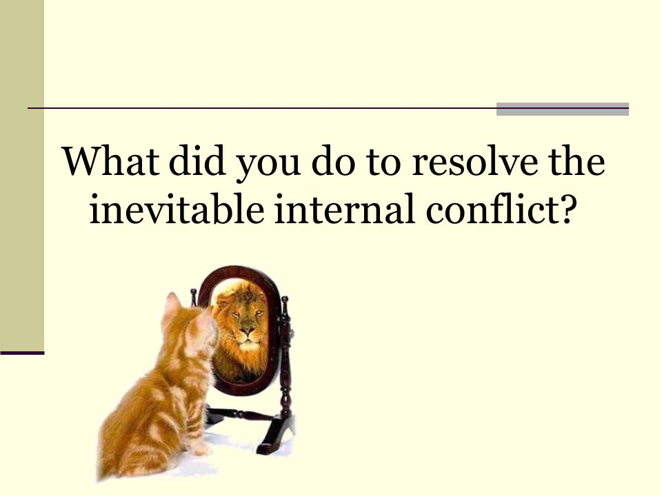 What did you do to resolve the inevitable internal conflict?