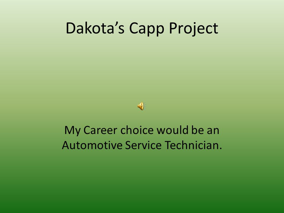 Dakota's Capp Project My Career choice would be an Automotive Service Technician.