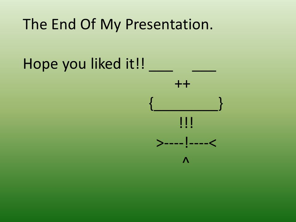 The End Of My Presentation. Hope you liked it!! ___ ___ ++ {________} !!! >----!----< ^