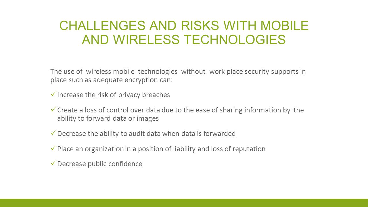 CHALLENGES AND RISKS WITH MOBILE AND WIRELESS TECHNOLOGIES The use of wireless technologies means taking data at rest and placing it into data in motion a process which adds to the complexities of established requirements outlined in PHIPA – Personal Health Information Protection Act FIPPA – Freedom of Information and Protections of Privacy Act MFIPPA – Municipal Freedom of Information and Protection of Privacy Act As each Act sets out the requirements for the protection of personal information including information which is collected in varying electronic formats
