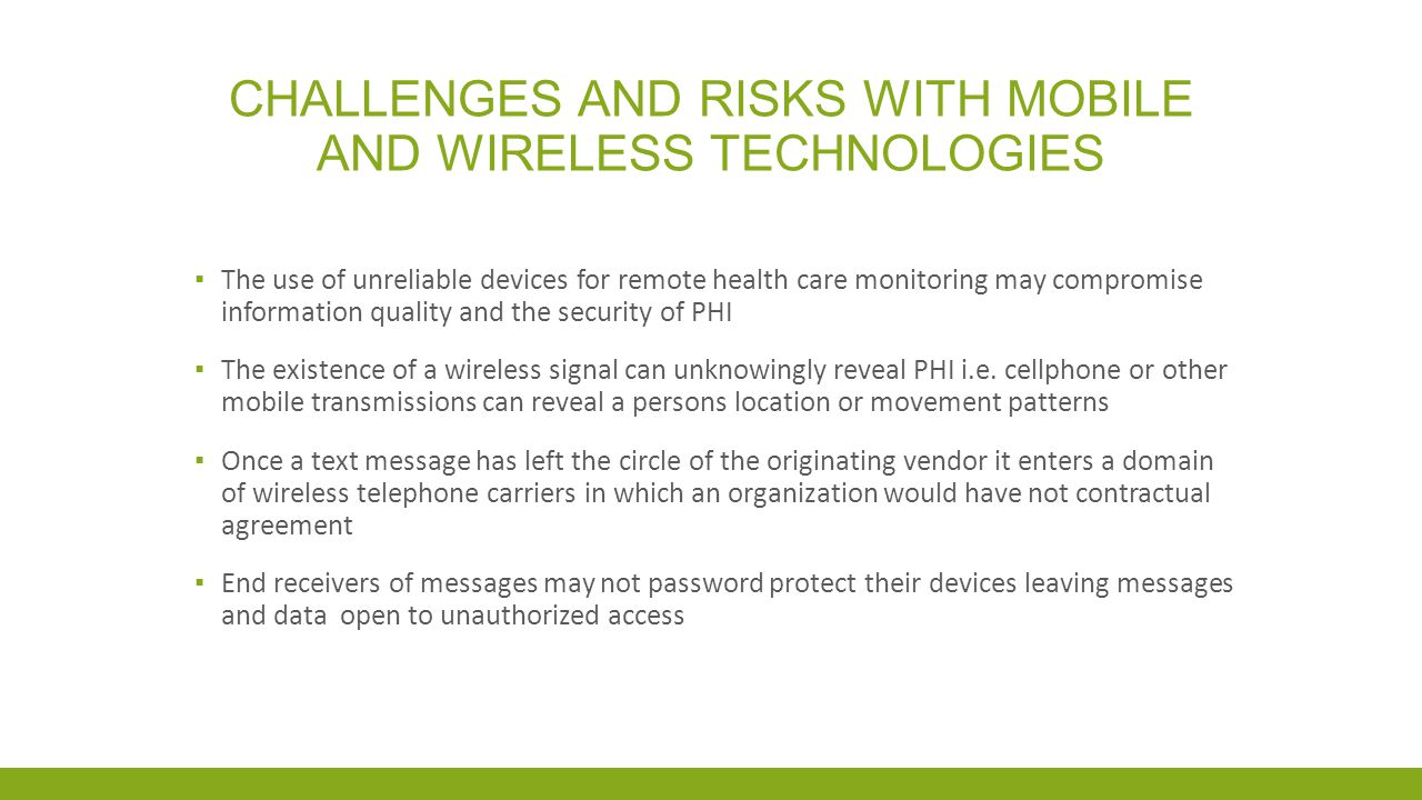 CHALLENGES AND RISKS WITH MOBILE AND WIRELESS TECHNOLOGIES The use of wireless mobile technologies without work place security supports in place such as adequate encryption can: Increase the risk of privacy breaches Create a loss of control over data due to the ease of sharing information by the ability to forward data or images Decrease the ability to audit data when data is forwarded Place an organization in a position of liability and loss of reputation Decrease public confidence