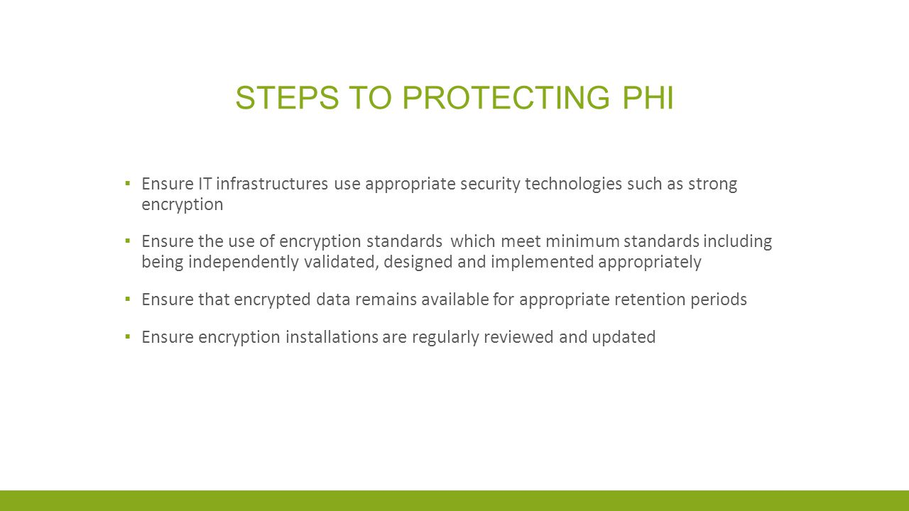STEPS TO PROTECTING PHI ▪ Complete a Privacy Impact Assessment (PIA) to identify potential privacy risks of a wireless application ▪ Use up to date transmission encryption to minimize the risk of unauthorized access of data ▪ Larger organizations – consider using Virtual Private Networks (VPN's) for mobile technologies and to support mobile work processes ▪ Smaller organizations – consider using Wi-Fi protected access: Wi-Fi Protected Access (WPA) or Wi-Fi Protected Access II (WPA2).