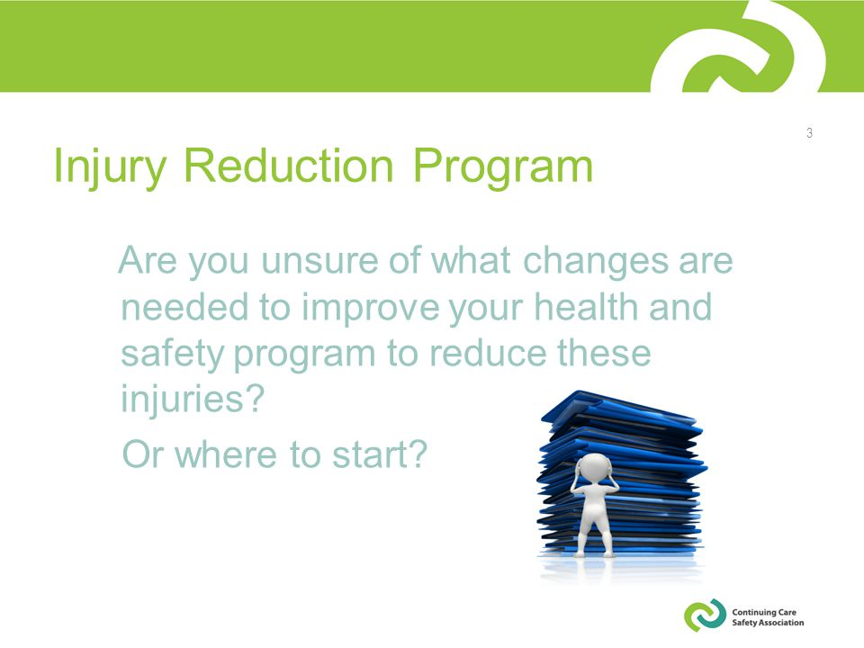 Injury Reduction Program Are you unsure of what changes are needed to improve your health and safety program to reduce these injuries.