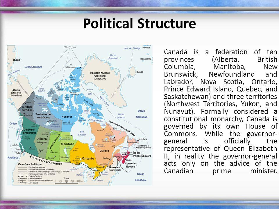 Political Structure Canada is a federation of ten provinces (Alberta, British Columbia, Manitoba, New Brunswick, Newfoundland and Labrador, Nova Scoti