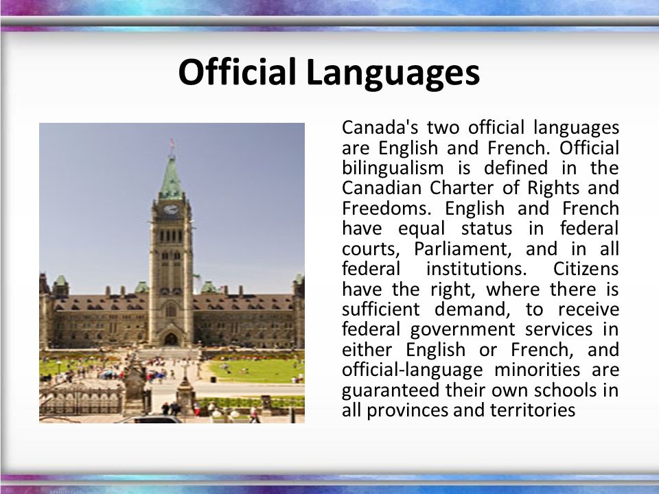 Official Languages Canada's two official languages are English and French. Official bilingualism is defined in the Canadian Charter of Rights and Free