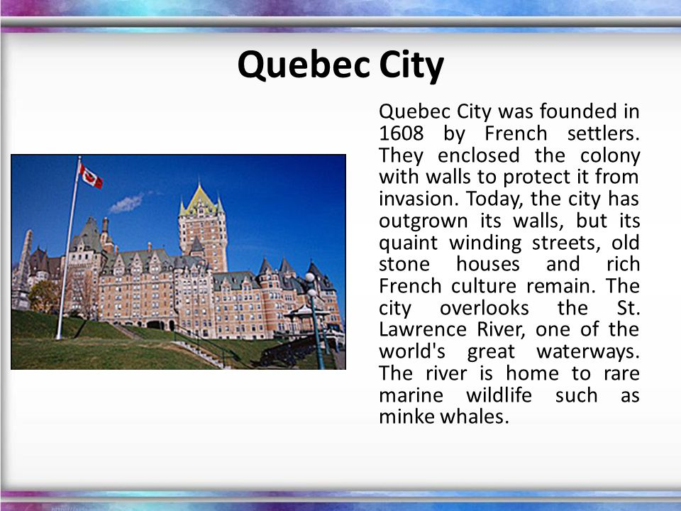 Quebec City Quebec City was founded in 1608 by French settlers. They enclosed the colony with walls to protect it from invasion. Today, the city has o