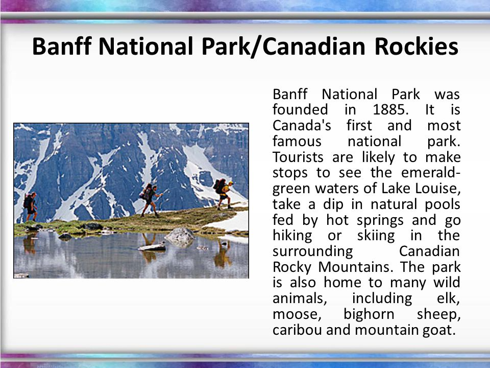 Banff National Park/Canadian Rockies Banff National Park was founded in 1885. It is Canada's first and most famous national park. Tourists are likely