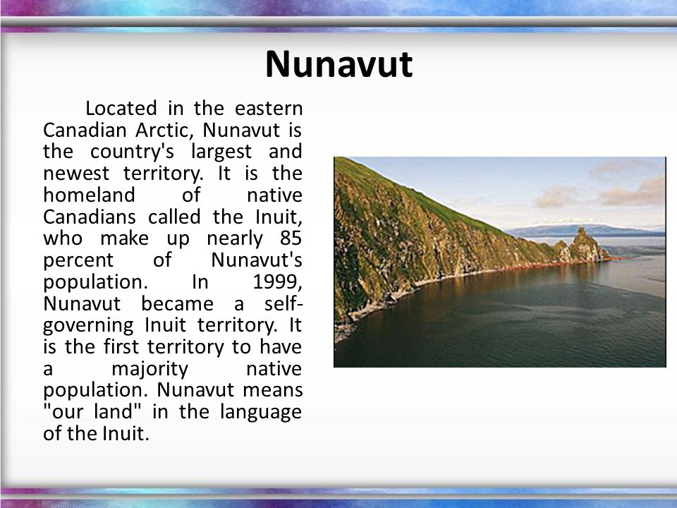 Nunavut Located in the eastern Canadian Arctic, Nunavut is the country's largest and newest territory. It is the homeland of native Canadians called t